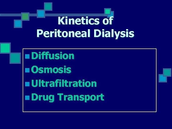 Kinetics of Peritoneal Dialysis n Diffusion n Osmosis n Ultrafiltration n Drug Transport
