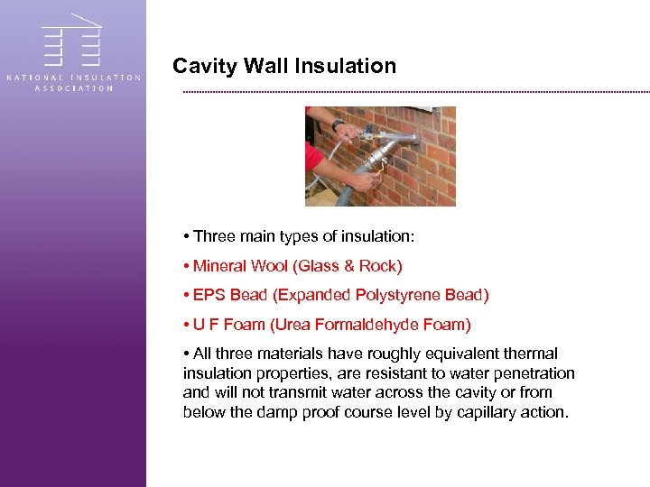 Cavity Wall Insulation • Three main types of insulation: • Mineral Wool (Glass &