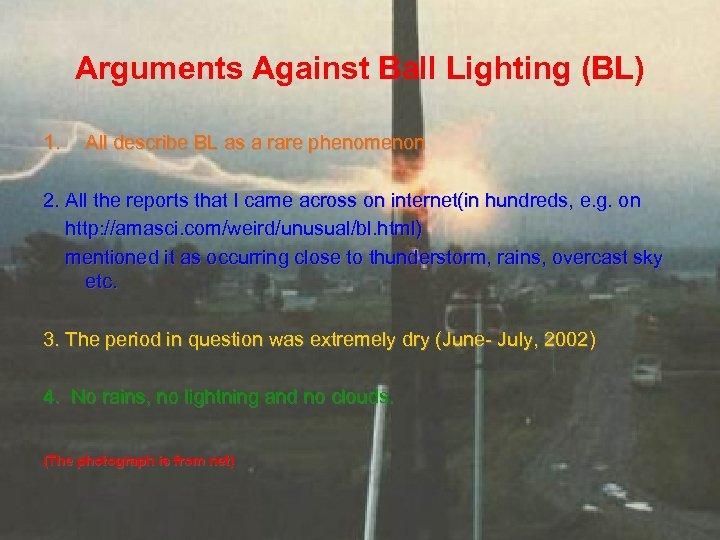 Arguments Against Ball Lighting (BL) 1. All describe BL as a rare phenomenon 2.