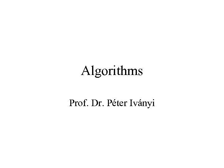 Algorithms Prof. Dr. Péter Iványi