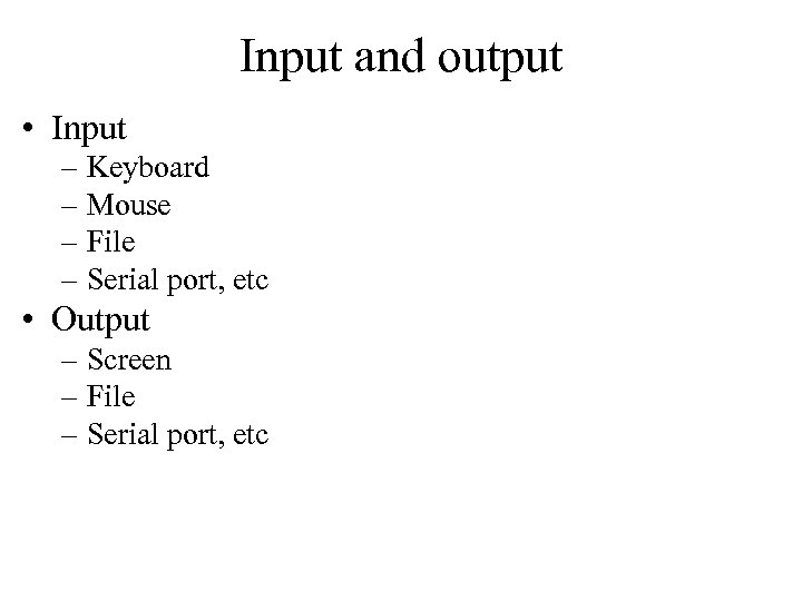 Input and output • Input – Keyboard – Mouse – File – Serial port,