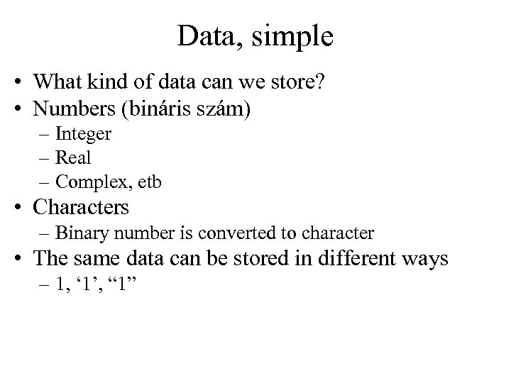 Data, simple • What kind of data can we store? • Numbers (bináris szám)