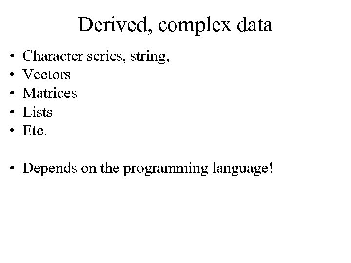 Derived, complex data • • • Character series, string, Vectors Matrices Lists Etc. •