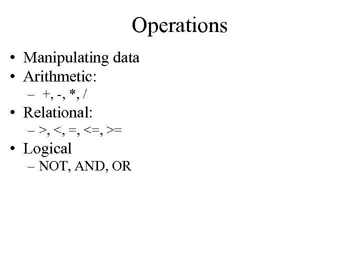 Operations • Manipulating data • Arithmetic: – +, -, *, / • Relational: –
