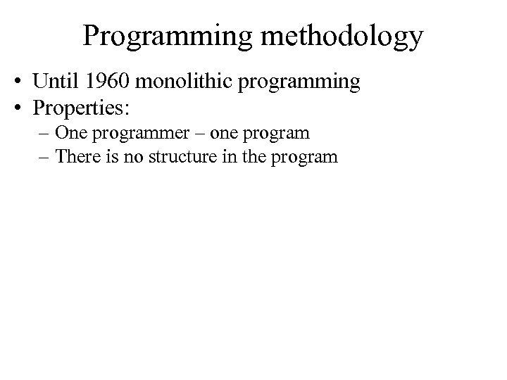 Programming methodology • Until 1960 monolithic programming • Properties: – One programmer – one