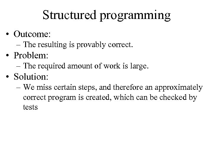 Structured programming • Outcome: – The resulting is provably correct. • Problem: – The