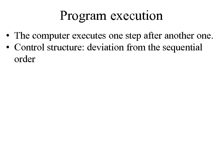 Program execution • The computer executes one step after another one. • Control structure: