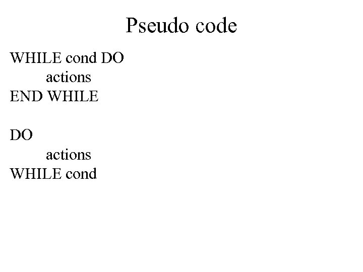 Pseudo code WHILE cond DO actions END WHILE DO actions WHILE cond