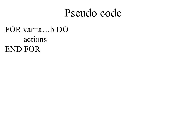 Pseudo code FOR var=a…b DO actions END FOR