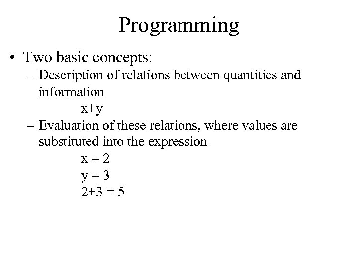 Programming • Two basic concepts: – Description of relations between quantities and information x+y