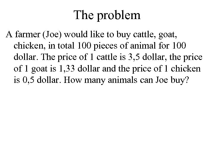 The problem A farmer (Joe) would like to buy cattle, goat, chicken, in total