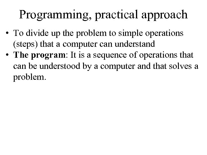 Programming, practical approach • To divide up the problem to simple operations (steps) that