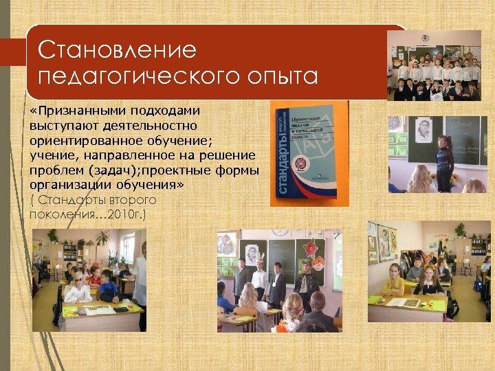 Становление педагогического опыта «Признанными подходами выступают деятельностно ориентированное обучение; учение, направленное на решение проблем