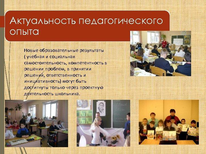 Актуальность педагогического опыта Новые образовательные результаты ( учебная и социальная самостоятельность, компетентность в решении