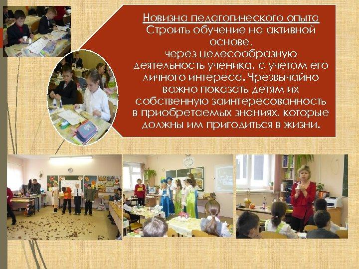 Новизна педагогического опыта Строить обучение на активной основе, через целесообразную деятельность ученика, с учетом