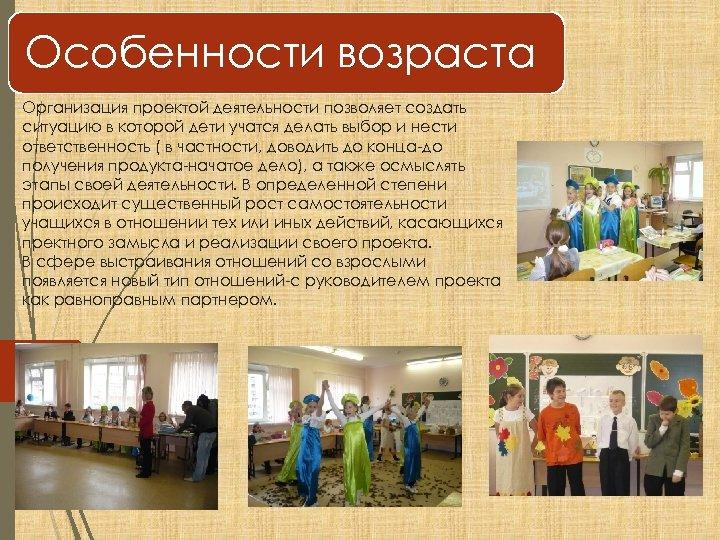 Особенности возраста Организация проектой деятельности позволяет создать ситуацию в которой дети учатся делать выбор