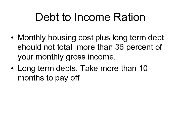 Debt to Income Ration • Monthly housing cost plus long term debt should not