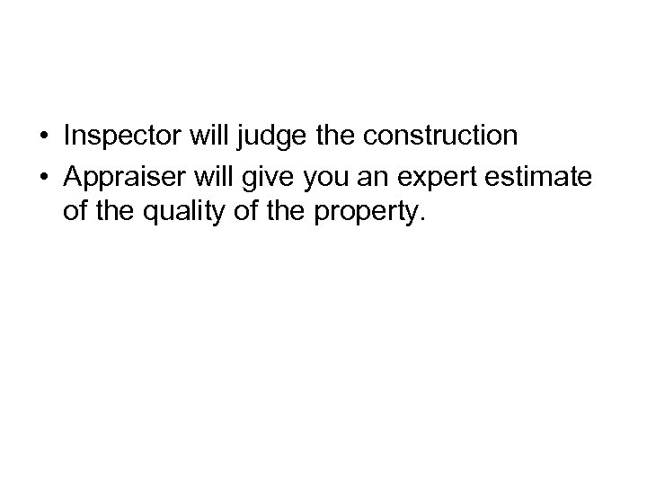 • Inspector will judge the construction • Appraiser will give you an expert