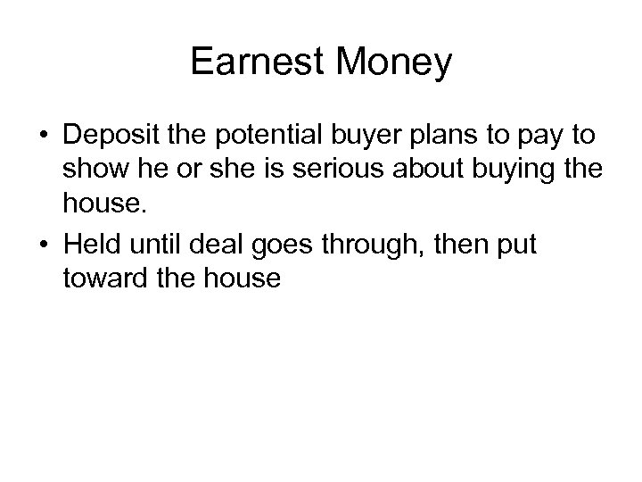 Earnest Money • Deposit the potential buyer plans to pay to show he or