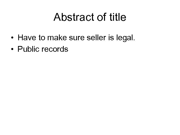 Abstract of title • Have to make sure seller is legal. • Public records