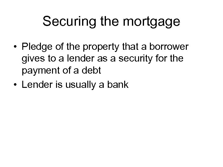Securing the mortgage • Pledge of the property that a borrower gives to a