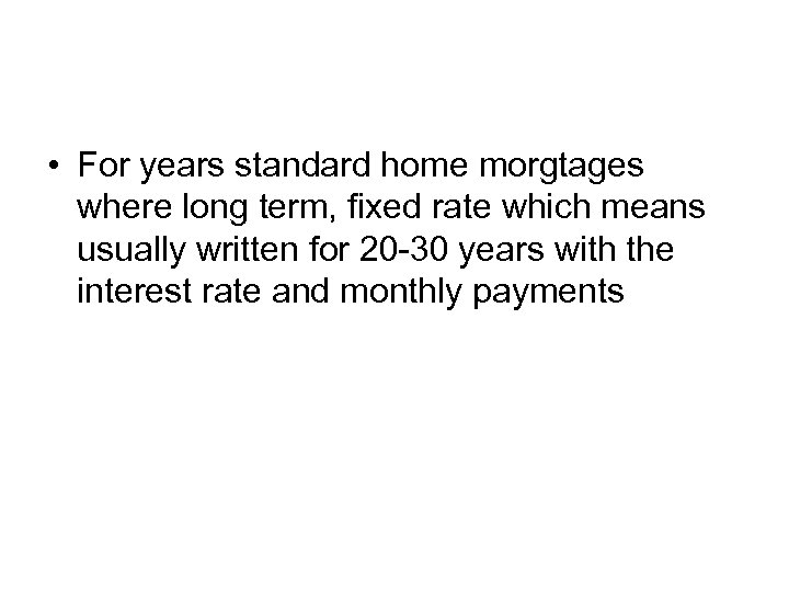 • For years standard home morgtages where long term, fixed rate which means