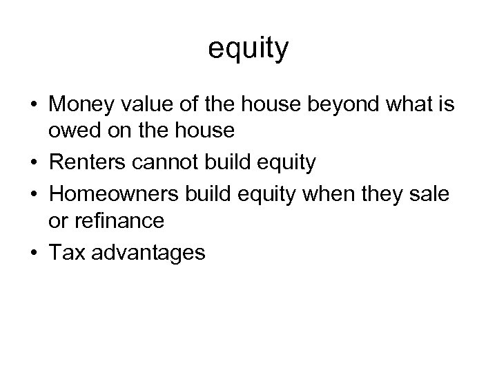 equity • Money value of the house beyond what is owed on the house