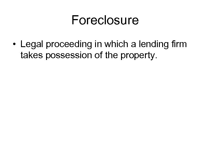 Foreclosure • Legal proceeding in which a lending firm takes possession of the property.