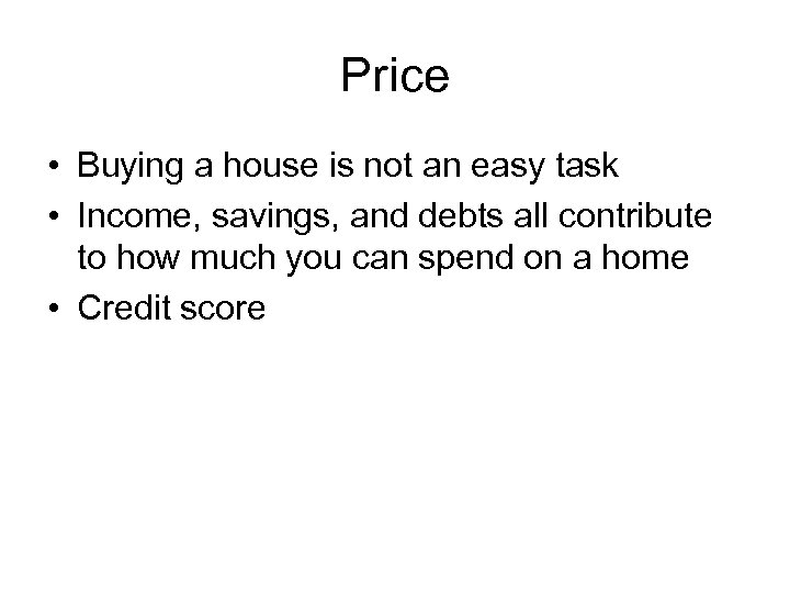 Price • Buying a house is not an easy task • Income, savings, and