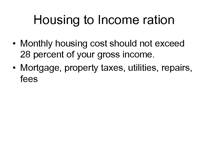 Housing to Income ration • Monthly housing cost should not exceed 28 percent of