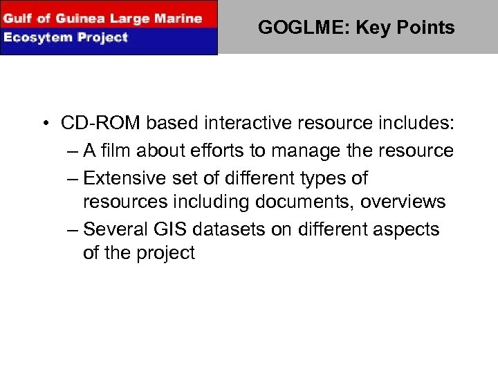 GOGLME: Key Points • CD-ROM based interactive resource includes: – A film about efforts