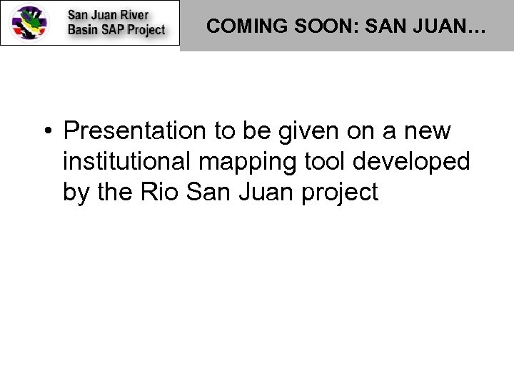 COMING SOON: SAN JUAN… • Presentation to be given on a new institutional mapping