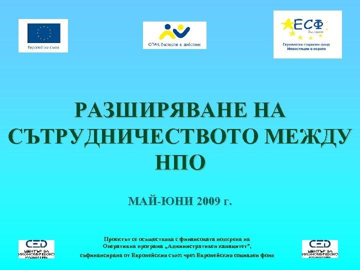 РАЗШИРЯВАНЕ НА СЪТРУДНИЧЕСТВОТО МЕЖДУ НПО МАЙ-ЮНИ 2009 г. Проектът се осъществява с финансовата подкрепа