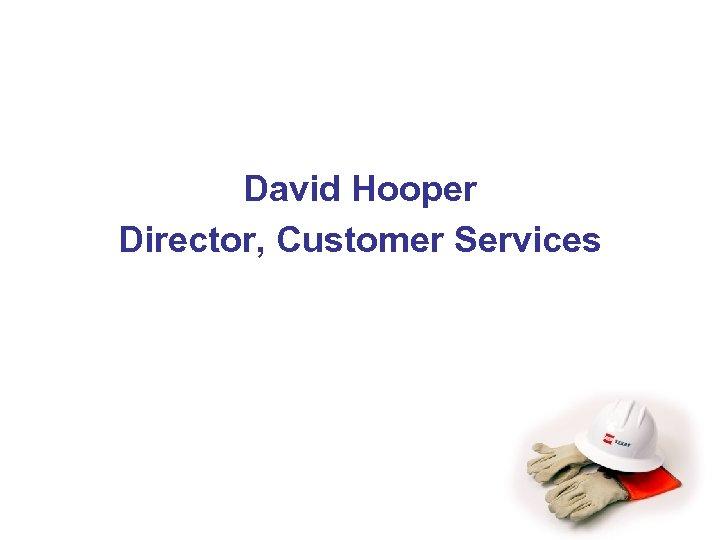 David Hooper Director, Customer Services