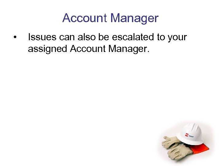 Account Manager • Issues can also be escalated to your assigned Account Manager.