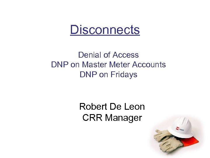 Disconnects Denial of Access DNP on Master Meter Accounts DNP on Fridays Robert De