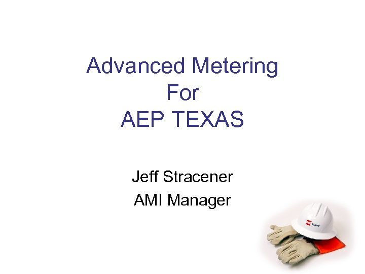 Advanced Metering For AEP TEXAS Jeff Stracener AMI Manager