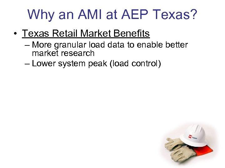 Why an AMI at AEP Texas? • Texas Retail Market Benefits – More granular