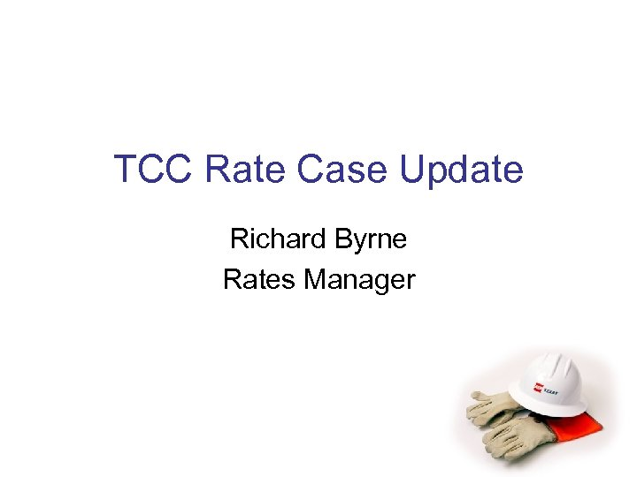 TCC Rate Case Update Richard Byrne Rates Manager