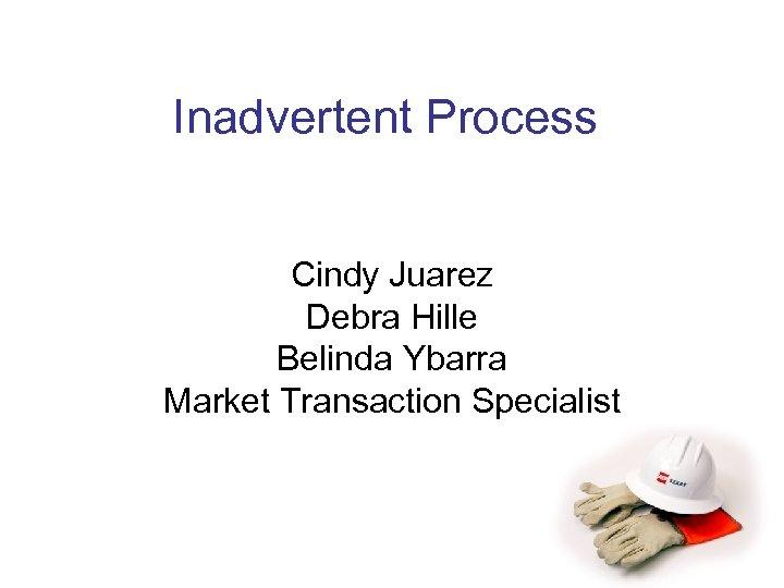 Inadvertent Process Cindy Juarez Debra Hille Belinda Ybarra Market Transaction Specialist