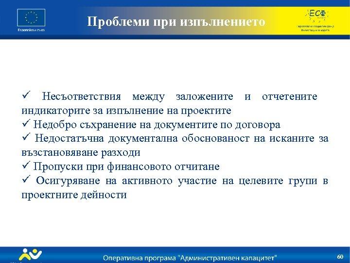 Проблеми при изпълнението ü Несъответствия между заложените и отчетените индикаторите за изпълнение на проектите