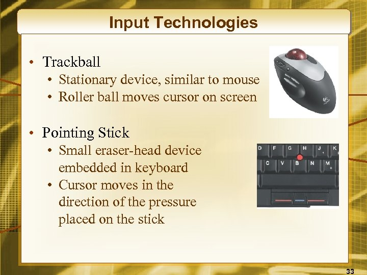 Input Technologies • Trackball • Stationary device, similar to mouse • Roller ball moves