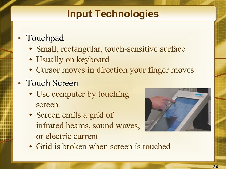 Input Technologies • Touchpad • Small, rectangular, touch-sensitive surface • Usually on keyboard •