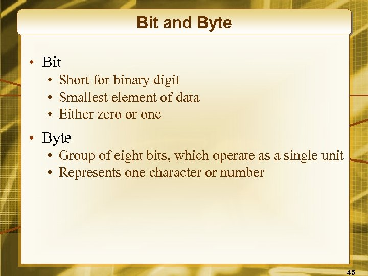 Bit and Byte • Bit • Short for binary digit • Smallest element of