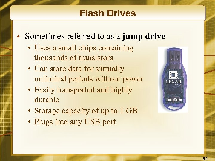Flash Drives • Sometimes referred to as a jump drive • Uses a small