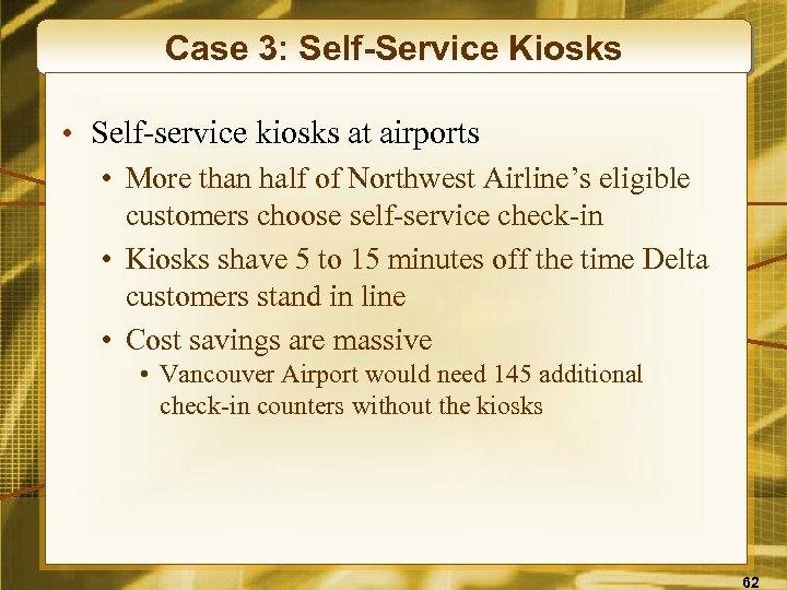 Case 3: Self-Service Kiosks • Self-service kiosks at airports • More than half of
