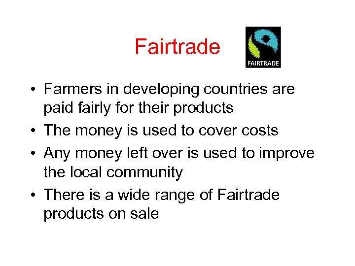 Fairtrade • Farmers in developing countries are paid fairly for their products • The