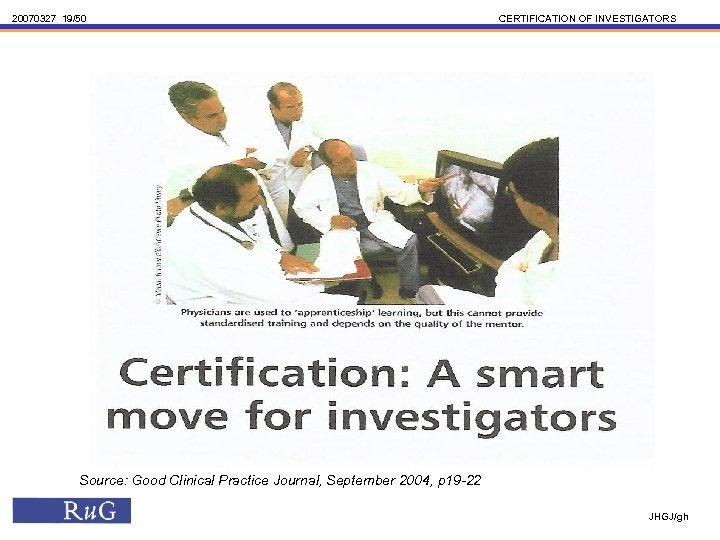 20070327 19/50 CERTIFICATION OF INVESTIGATORS Source: Good Clinical Practice Journal, September 2004, p 19