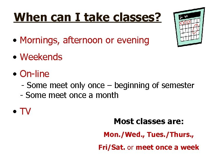 When can I take classes? • Mornings, afternoon or evening • Weekends • On-line