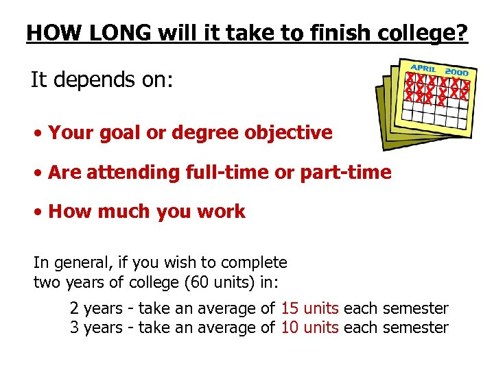 HOW LONG will it take to finish college? It depends on: • Your goal